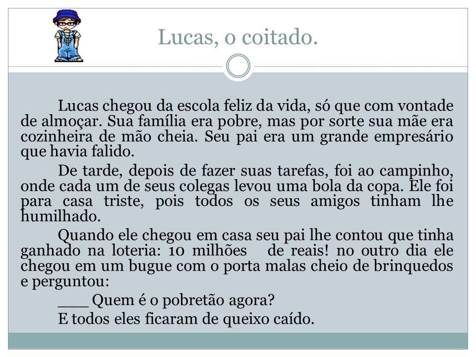 Lucas, o coitado. Lucas chegou da escola feliz da vida, só que com vontade de almoçar. Sua família era pobre, mas por sorte sua mãe era cozinheira de