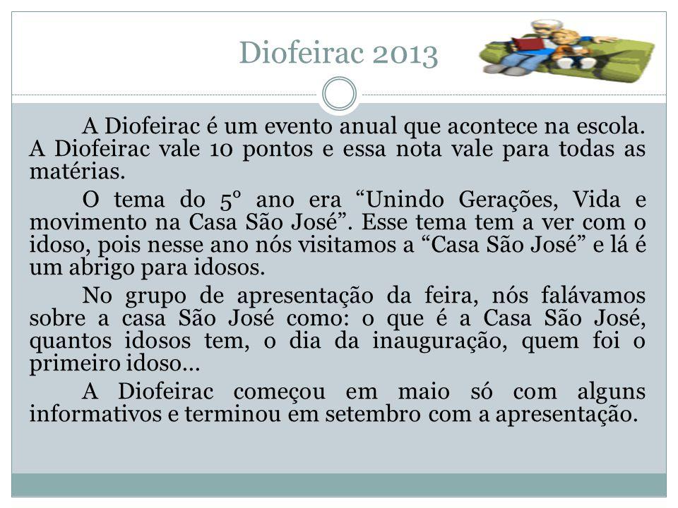 Diofeirac 2013 A Diofeirac é um evento anual que acontece na escola. A Diofeirac vale 10 pontos e essa nota vale para todas as matérias. O tema do 5°