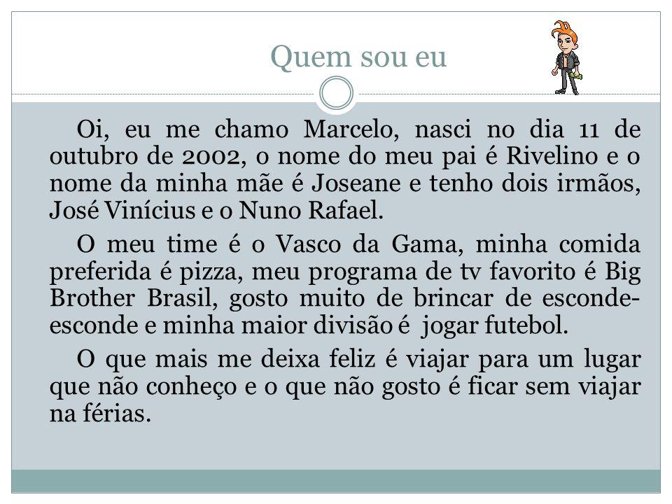 Quem sou eu Oi, eu me chamo Marcelo, nasci no dia 11 de outubro de 2002, o nome do meu pai é Rivelino e o nome da minha mãe é Joseane e tenho dois irmãos, José Vinícius e o Nuno Rafael.