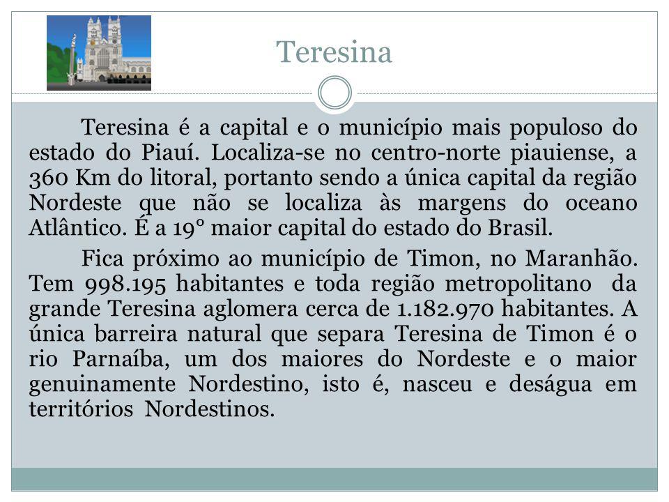 Teresina Teresina é a capital e o município mais populoso do estado do Piauí. Localiza-se no centro-norte piauiense, a 360 Km do litoral, portanto sen