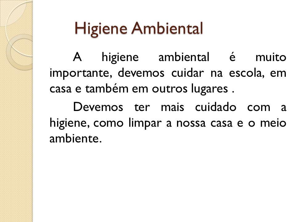 Higiene Ambiental Higiene Ambiental A higiene ambiental é muito importante, devemos cuidar na escola, em casa e também em outros lugares. Devemos ter