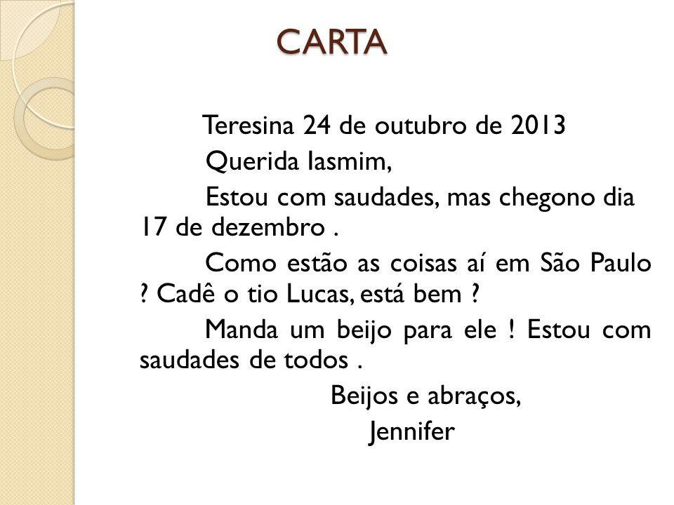 CARTA CARTA Teresina 24 de outubro de 2013 Querida Iasmim, Estou com saudades, mas chegono dia 17 de dezembro. Como estão as coisas aí em São Paulo ?