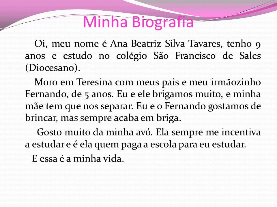 Minha Biografia Oi, meu nome é Ana Beatriz Silva Tavares, tenho 9 anos e estudo no colégio São Francisco de Sales (Diocesano).