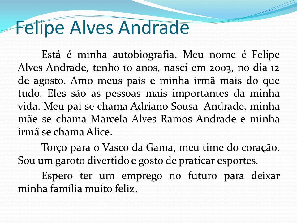 Felipe Alves Andrade Está é minha autobiografia. Meu nome é Felipe Alves Andrade, tenho 10 anos, nasci em 2003, no dia 12 de agosto. Amo meus pais e m