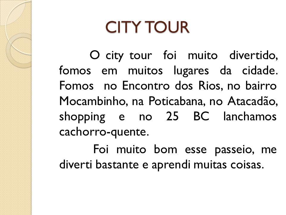 CITY TOUR CITY TOUR O city tour foi muito divertido, fomos em muitos lugares da cidade. Fomos no Encontro dos Rios, no bairro Mocambinho, na Poticaban