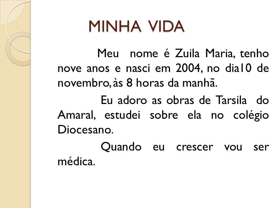 MINHA VIDA MINHA VIDA Meu nome é Zuila Maria, tenho nove anos e nasci em 2004, no dia10 de novembro, às 8 horas da manhã. Eu adoro as obras de Tarsila