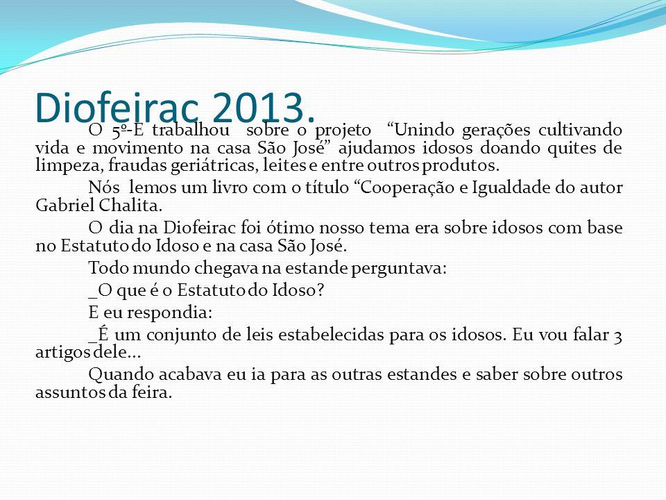 Diofeirac 2013. O 5º-E trabalhou sobre o projeto Unindo gerações cultivando vida e movimento na casa São José ajudamos idosos doando quites de limpeza