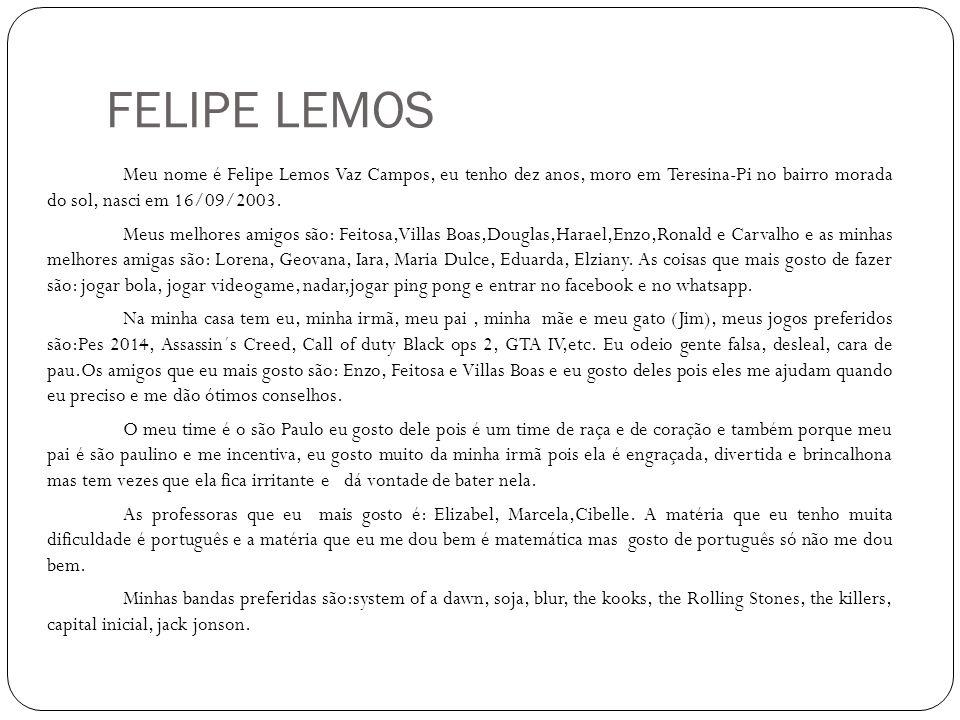 FELIPE LEMOS Meu nome é Felipe Lemos Vaz Campos, eu tenho dez anos, moro em Teresina-Pi no bairro morada do sol, nasci em 16/09/2003. Meus melhores am
