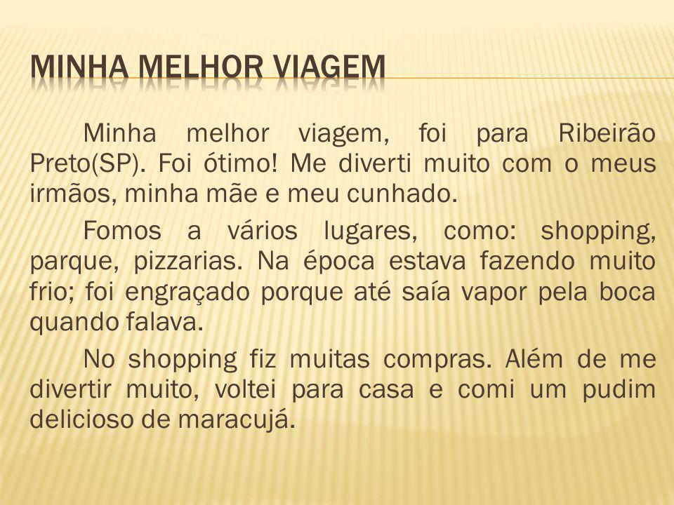 Minha melhor viagem, foi para Ribeirão Preto(SP).Foi ótimo.