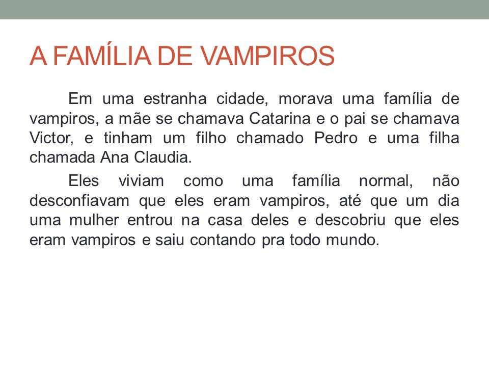 A FAMÍLIA DE VAMPIROS Em uma estranha cidade, morava uma família de vampiros, a mãe se chamava Catarina e o pai se chamava Victor, e tinham um filho c