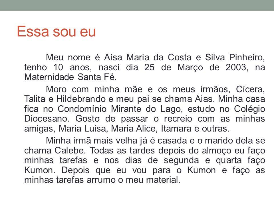 Essa sou eu Meu nome é Aísa Maria da Costa e Silva Pinheiro, tenho 10 anos, nasci dia 25 de Março de 2003, na Maternidade Santa Fé. Moro com minha mãe