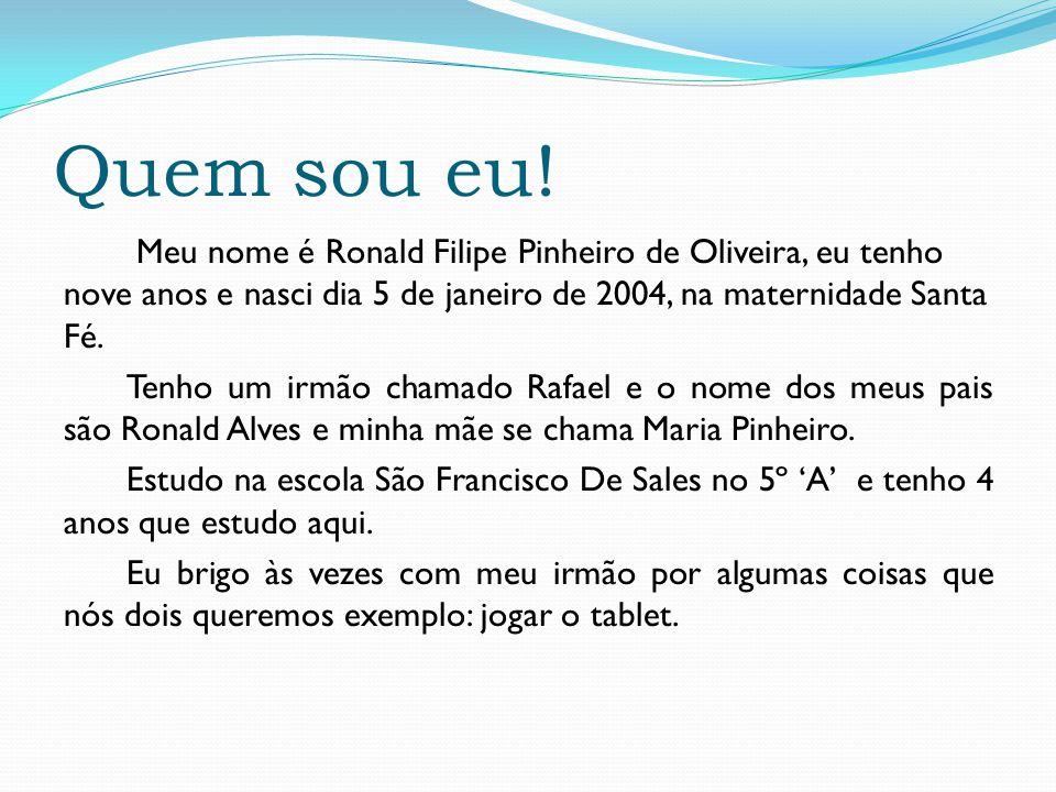 Quem sou eu! Meu nome é Ronald Filipe Pinheiro de Oliveira, eu tenho nove anos e nasci dia 5 de janeiro de 2004, na maternidade Santa Fé. Tenho um irm