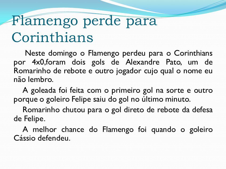 Flamengo perde para Corinthians Neste domingo o Flamengo perdeu para o Corinthians por 4x0,foram dois gols de Alexandre Pato, um de Romarinho de rebot
