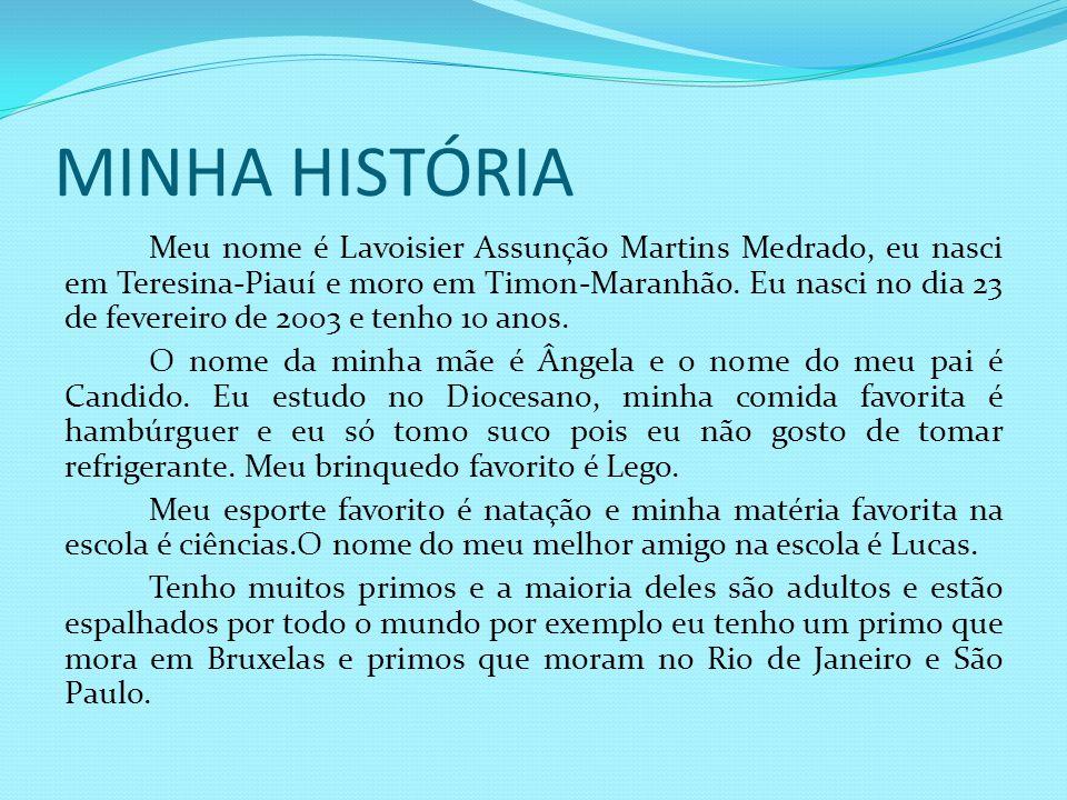 MINHA HISTÓRIA Meu nome é Lavoisier Assunção Martins Medrado, eu nasci em Teresina-Piauí e moro em Timon-Maranhão. Eu nasci no dia 23 de fevereiro de