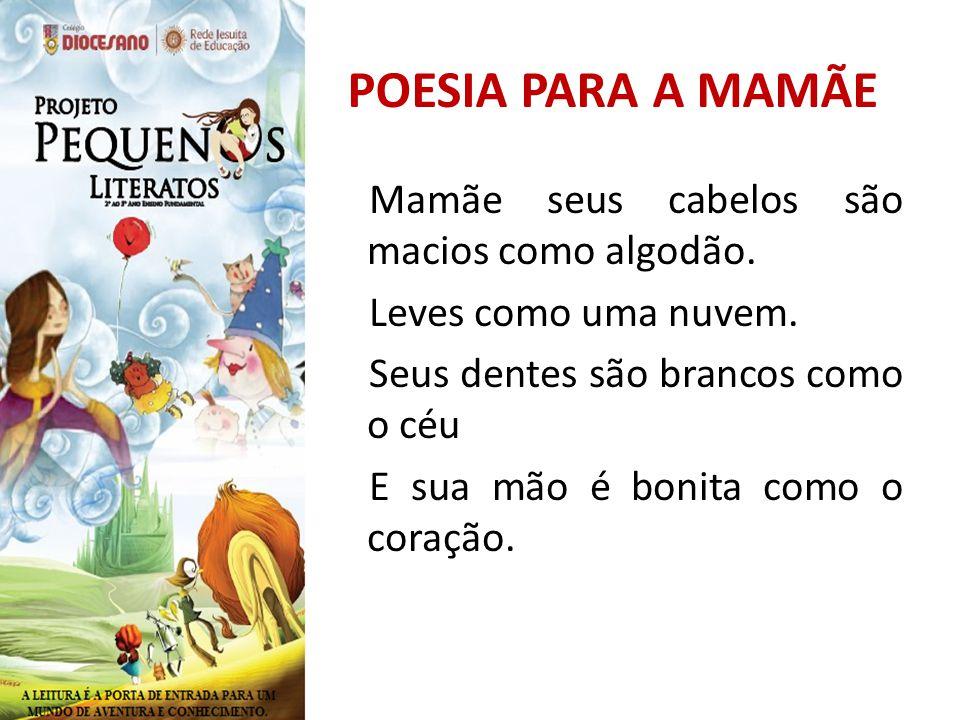 POESIA PARA A MAMÃE Mamãe seus cabelos são macios como algodão. Leves como uma nuvem. Seus dentes são brancos como o céu E sua mão é bonita como o cor