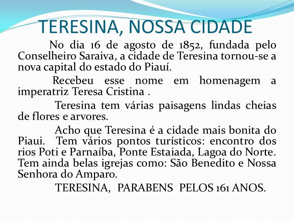 TERESINA, NOSSA CIDADE No dia 16 de agosto de 1852, fundada pelo Conselheiro Saraiva, a cidade de Teresina tornou-se a nova capital do estado do Piauí