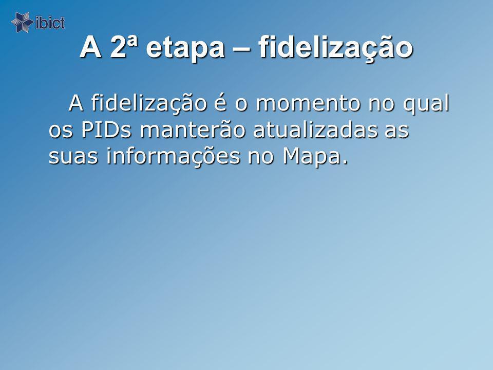 A 2ª etapa – fidelização A fidelização é o momento no qual os PIDs manterão atualizadas as suas informações no Mapa.