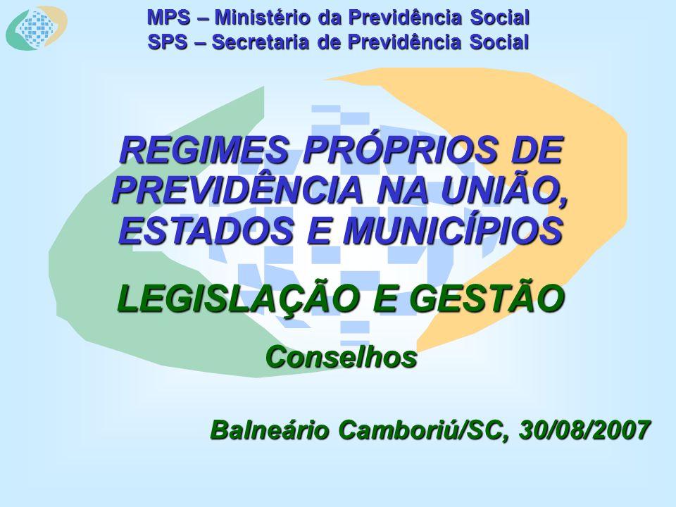 MPS – Ministério da Previdência Social SPS – Secretaria de Previdência Social REGIMES PRÓPRIOS DE PREVIDÊNCIA NA UNIÃO, ESTADOS E MUNICÍPIOS LEGISLAÇÃO E GESTÃO Conselhos Balneário Camboriú/SC, 30/08/2007