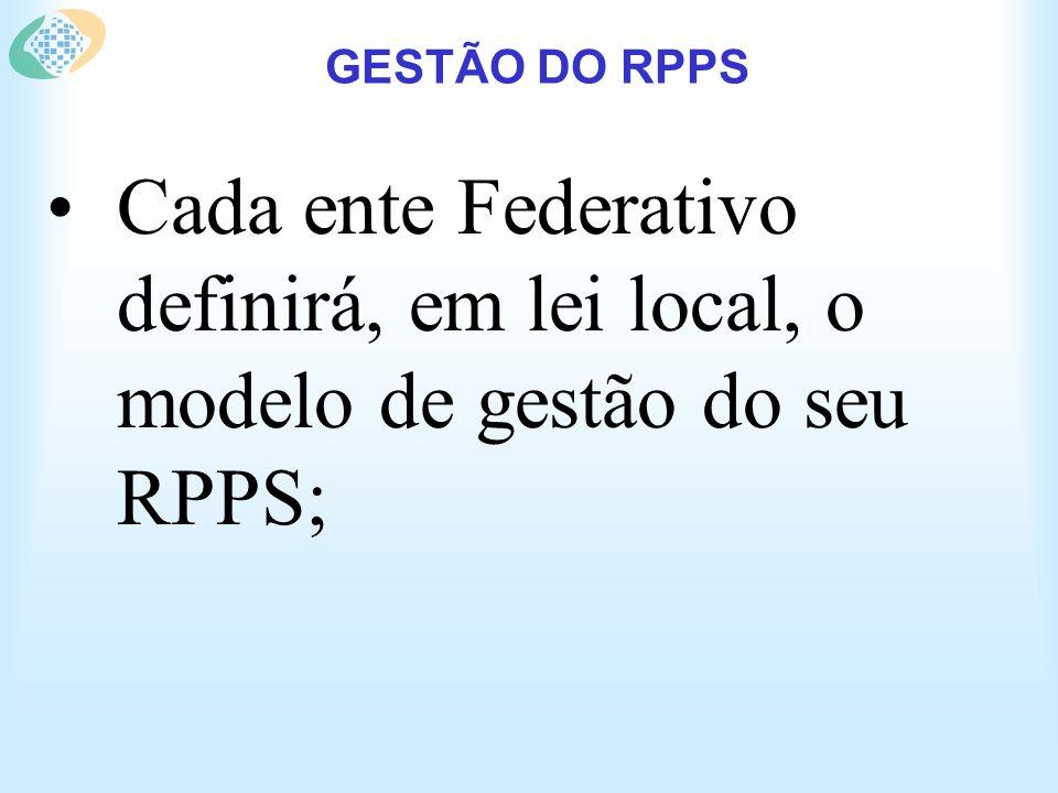 GESTÃO DO RPPS Cada ente Federativo definirá, em lei local, o modelo de gestão do seu RPPS;