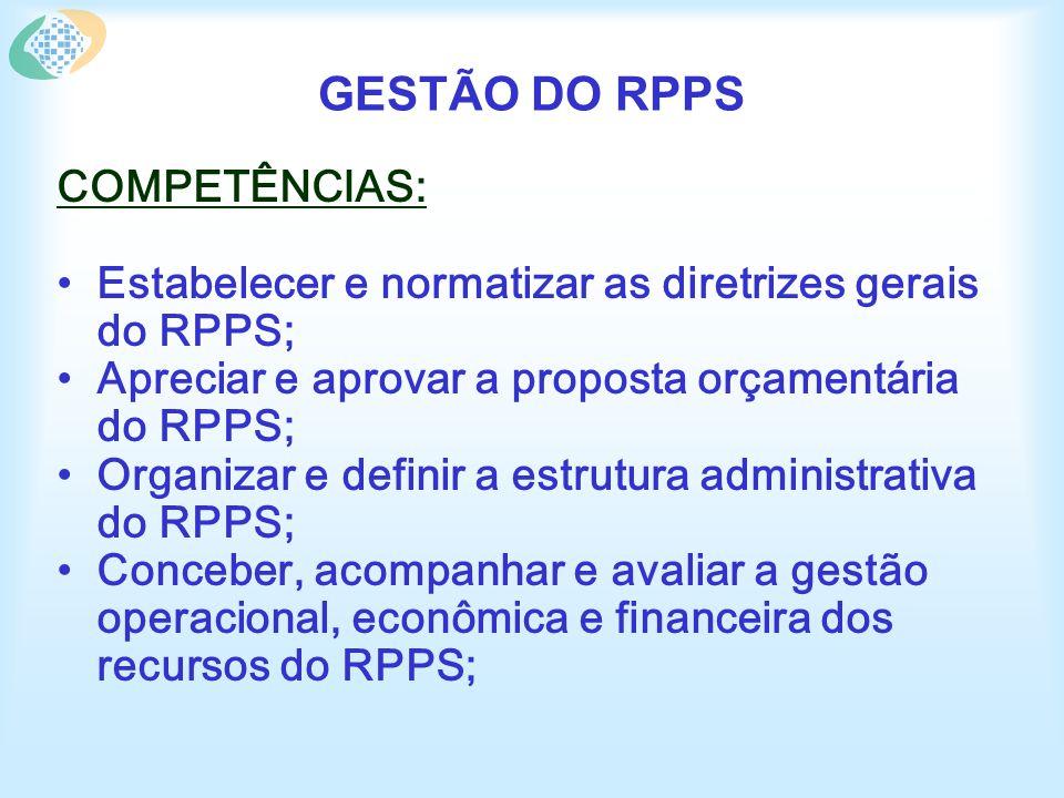 GESTÃO DO RPPS COMPETÊNCIAS: Estabelecer e normatizar as diretrizes gerais do RPPS; Apreciar e aprovar a proposta orçamentária do RPPS; Organizar e definir a estrutura administrativa do RPPS; Conceber, acompanhar e avaliar a gestão operacional, econômica e financeira dos recursos do RPPS;
