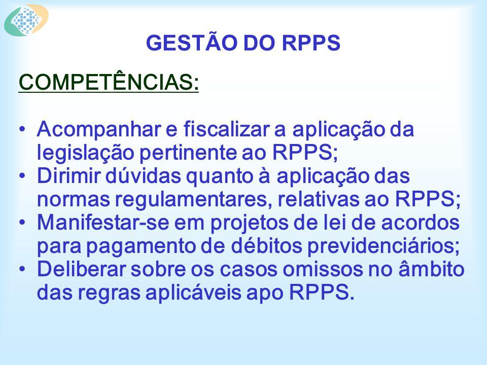 GESTÃO DO RPPS COMPETÊNCIAS: Acompanhar e fiscalizar a aplicação da legislação pertinente ao RPPS; Dirimir dúvidas quanto à aplicação das normas regulamentares, relativas ao RPPS; Manifestar-se em projetos de lei de acordos para pagamento de débitos previdenciários; Deliberar sobre os casos omissos no âmbito das regras aplicáveis apo RPPS.