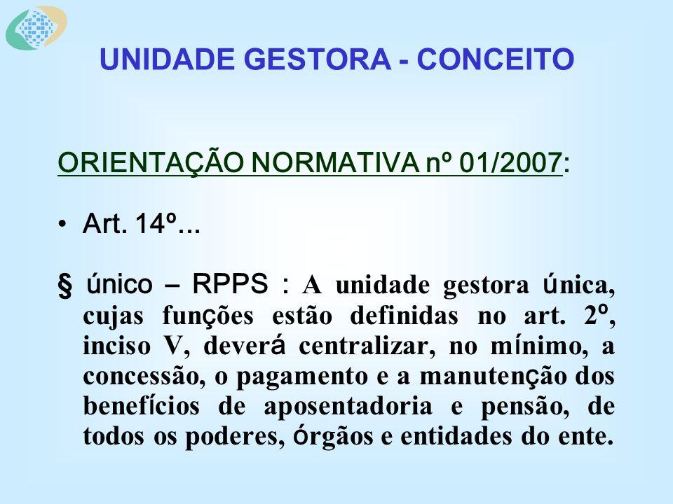 ORIENTAÇÃO NORMATIVA nº 01/2007: Art. 14º... § único – RPPS : A unidade gestora ú nica, cujas fun ç ões estão definidas no art. 2 º, inciso V, dever á