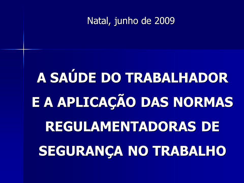 A SAÚDE DO TRABALHADOR E A APLICAÇÃO DAS NORMAS REGULAMENTADORAS DE SEGURANÇA NO TRABALHO Natal, junho de 2009