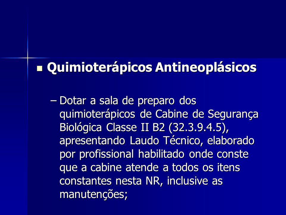 Quimioterápicos Antineoplásicos Quimioterápicos Antineoplásicos –Dotar a sala de preparo dos quimioterápicos de Cabine de Segurança Biológica Classe II B2 (32.3.9.4.5), apresentando Laudo Técnico, elaborado por profissional habilitado onde conste que a cabine atende a todos os itens constantes nesta NR, inclusive as manutenções;
