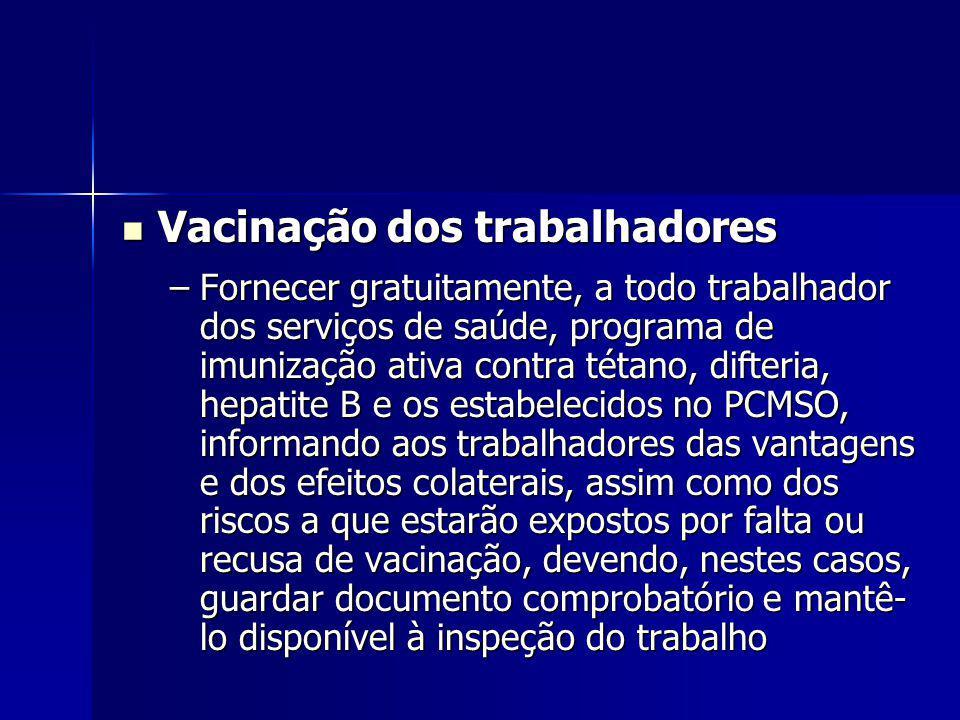 Vacinação dos trabalhadores Vacinação dos trabalhadores –Fornecer gratuitamente, a todo trabalhador dos serviços de saúde, programa de imunização ativa contra tétano, difteria, hepatite B e os estabelecidos no PCMSO, informando aos trabalhadores das vantagens e dos efeitos colaterais, assim como dos riscos a que estarão expostos por falta ou recusa de vacinação, devendo, nestes casos, guardar documento comprobatório e mantê- lo disponível à inspeção do trabalho