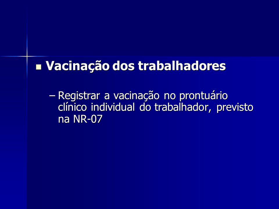 Vacinação dos trabalhadores Vacinação dos trabalhadores –Registrar a vacinação no prontuário clínico individual do trabalhador, previsto na NR-07