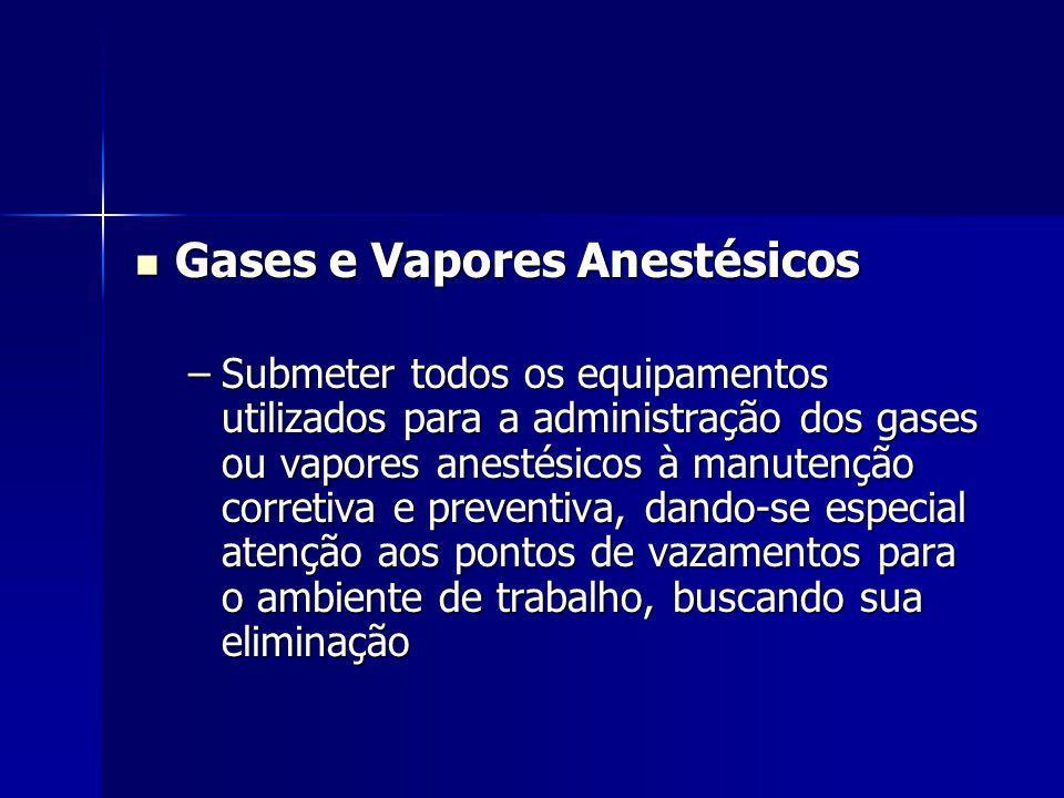 Gases e Vapores Anestésicos Gases e Vapores Anestésicos –Submeter todos os equipamentos utilizados para a administração dos gases ou vapores anestésicos à manutenção corretiva e preventiva, dando-se especial atenção aos pontos de vazamentos para o ambiente de trabalho, buscando sua eliminação