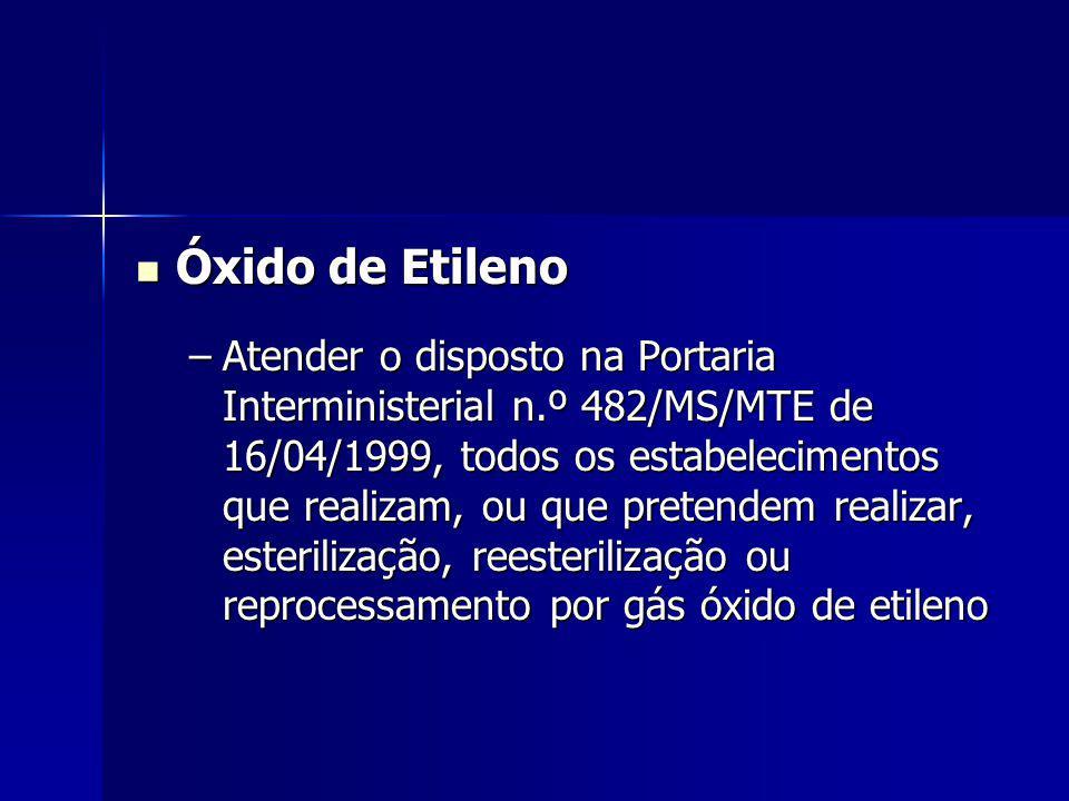 Óxido de Etileno Óxido de Etileno –Atender o disposto na Portaria Interministerial n.º 482/MS/MTE de 16/04/1999, todos os estabelecimentos que realizam, ou que pretendem realizar, esterilização, reesterilização ou reprocessamento por gás óxido de etileno