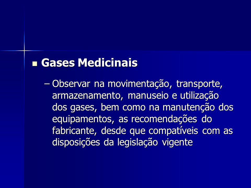 Gases Medicinais Gases Medicinais –Observar na movimentação, transporte, armazenamento, manuseio e utilização dos gases, bem como na manutenção dos equipamentos, as recomendações do fabricante, desde que compatíveis com as disposições da legislação vigente