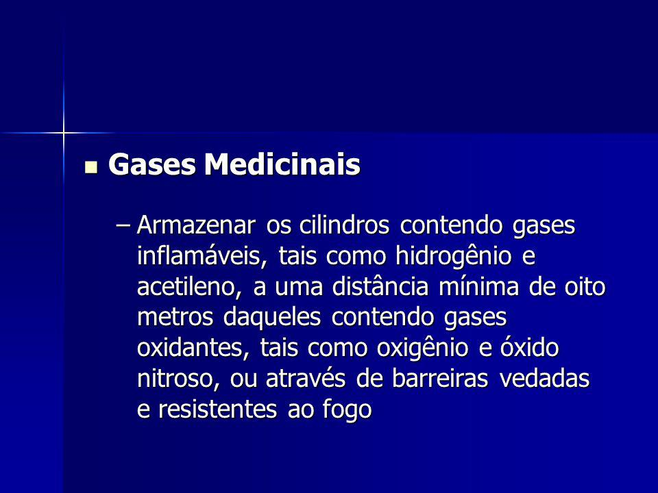 Gases Medicinais Gases Medicinais –Armazenar os cilindros contendo gases inflamáveis, tais como hidrogênio e acetileno, a uma distância mínima de oito metros daqueles contendo gases oxidantes, tais como oxigênio e óxido nitroso, ou através de barreiras vedadas e resistentes ao fogo
