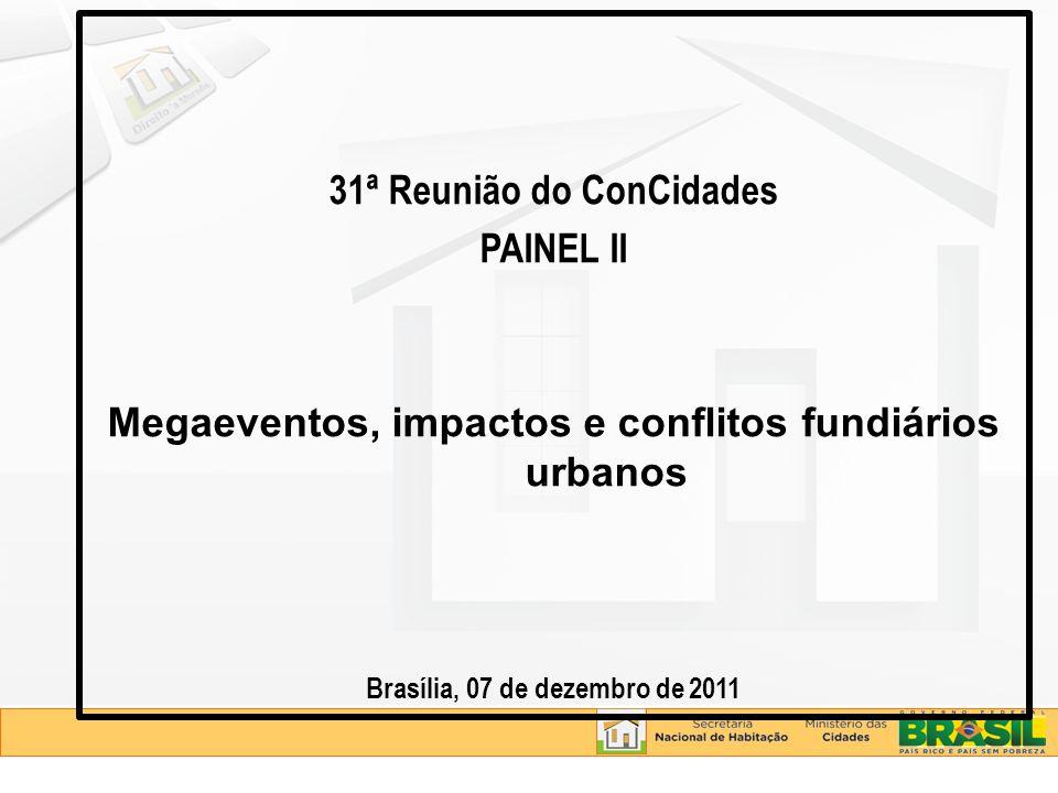 31ª Reunião do ConCidades PAINEL II Megaeventos, impactos e conflitos fundiários urbanos Brasília, 07 de dezembro de 2011