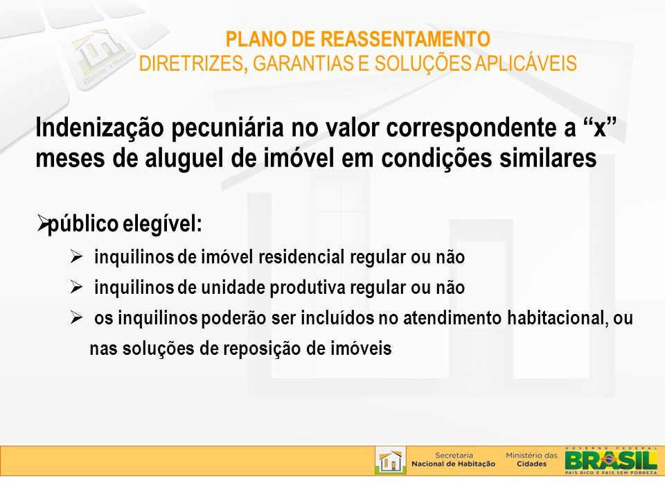 Indenização pecuniária no valor correspondente a x meses de aluguel de imóvel em condições similares público elegível: inquilinos de imóvel residencial regular ou não inquilinos de unidade produtiva regular ou não os inquilinos poderão ser incluídos no atendimento habitacional, ou nas soluções de reposição de imóveis PLANO DE REASSENTAMENTO DIRETRIZES, GARANTIAS E SOLUÇÕES APLICÁVEIS