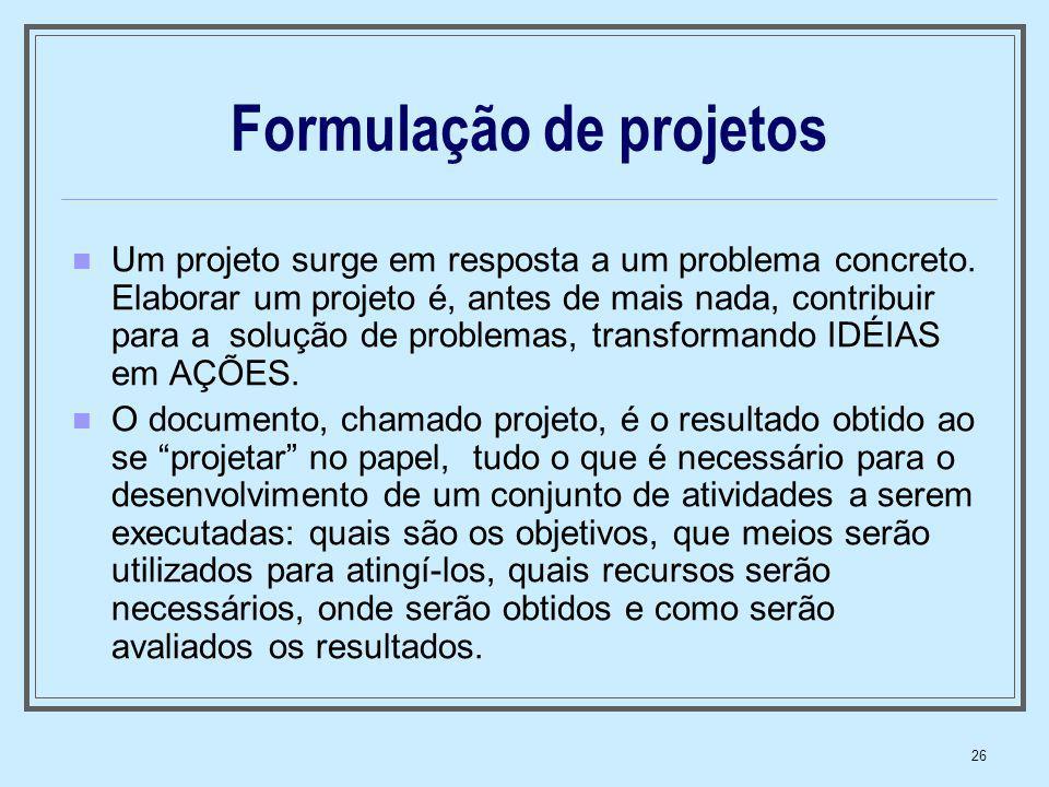 26 Formulação de projetos Um projeto surge em resposta a um problema concreto. Elaborar um projeto é, antes de mais nada, contribuir para a solução de