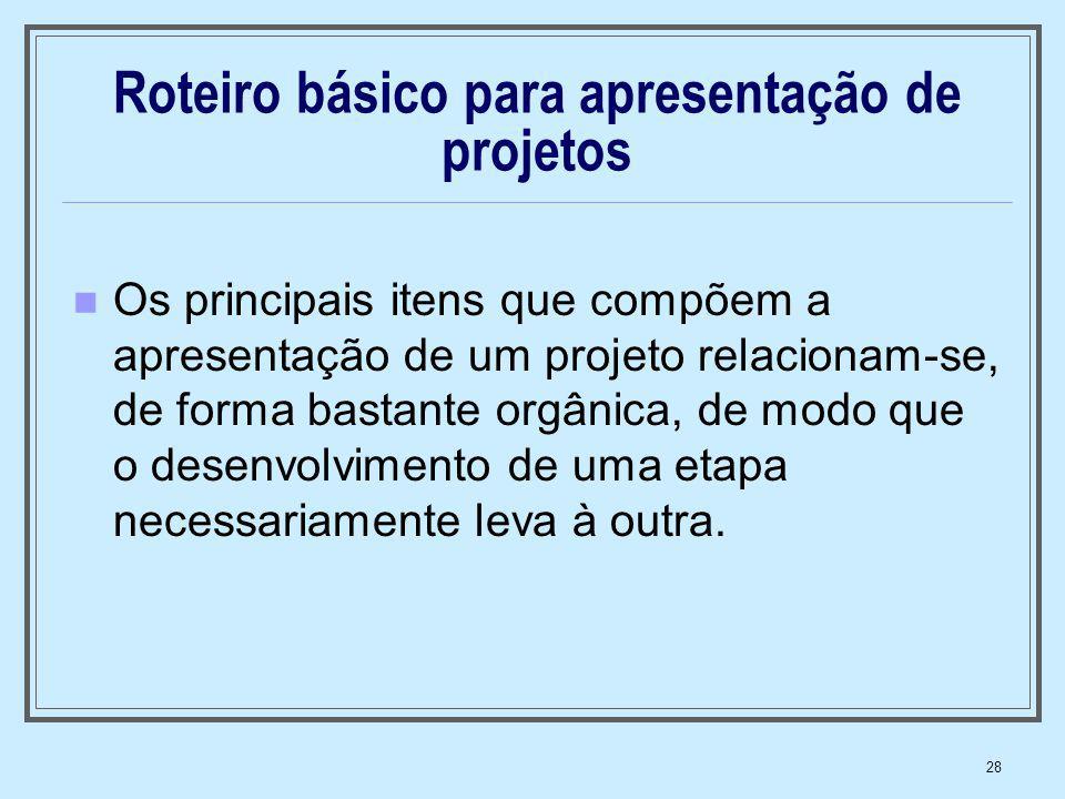 28 Roteiro básico para apresentação de projetos Os principais itens que compõem a apresentação de um projeto relacionam-se, de forma bastante orgânica
