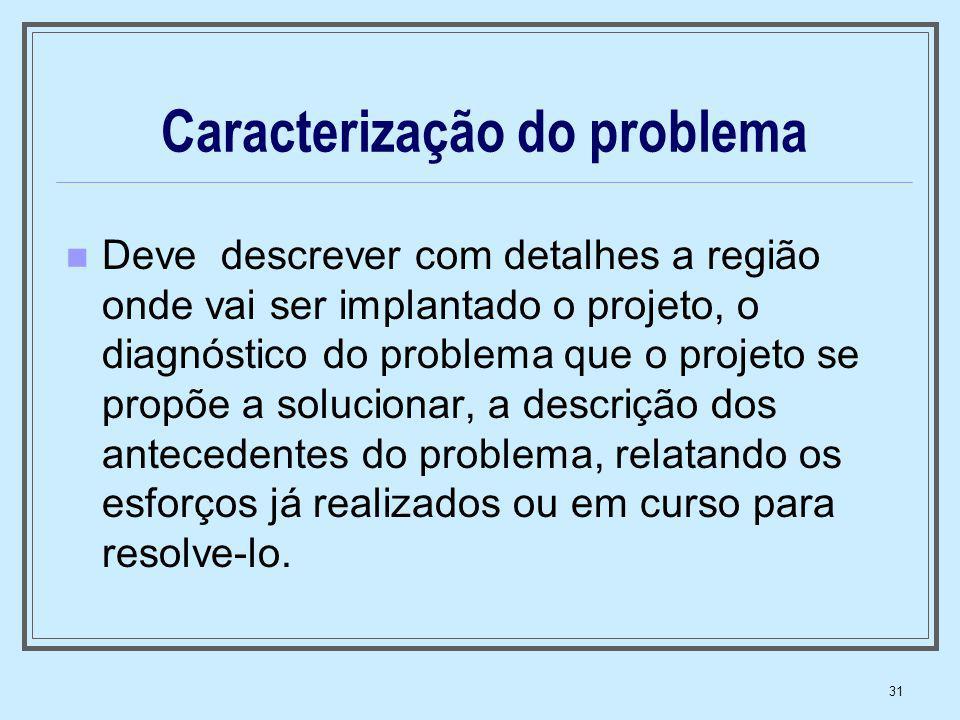 31 Caracterização do problema Deve descrever com detalhes a região onde vai ser implantado o projeto, o diagnóstico do problema que o projeto se propõ