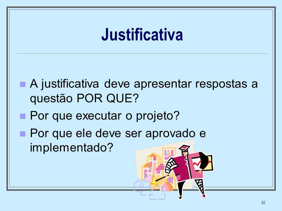 32 Justificativa A justificativa deve apresentar respostas a questão POR QUE? Por que executar o projeto? Por que ele deve ser aprovado e implementado