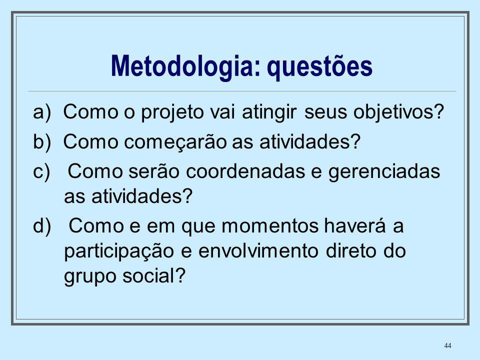 44 Metodologia: questões a) Como o projeto vai atingir seus objetivos? b) Como começarão as atividades? c) Como serão coordenadas e gerenciadas as ati