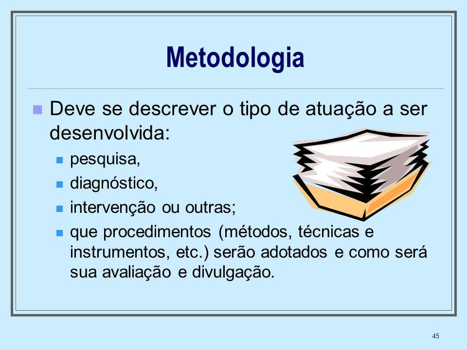 45 Metodologia Deve se descrever o tipo de atuação a ser desenvolvida: pesquisa, diagnóstico, intervenção ou outras; que procedimentos (métodos, técni