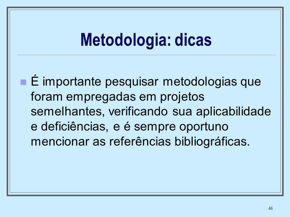 46 Metodologia: dicas É importante pesquisar metodologias que foram empregadas em projetos semelhantes, verificando sua aplicabilidade e deficiências,