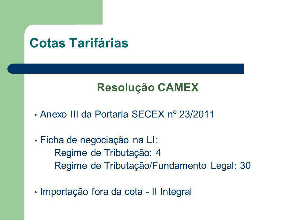 Cotas Tarifárias Resolução CAMEX Anexo III da Portaria SECEX nº 23/2011 Ficha de negociação na LI: Regime de Tributação: 4 Regime de Tributação/Fundam
