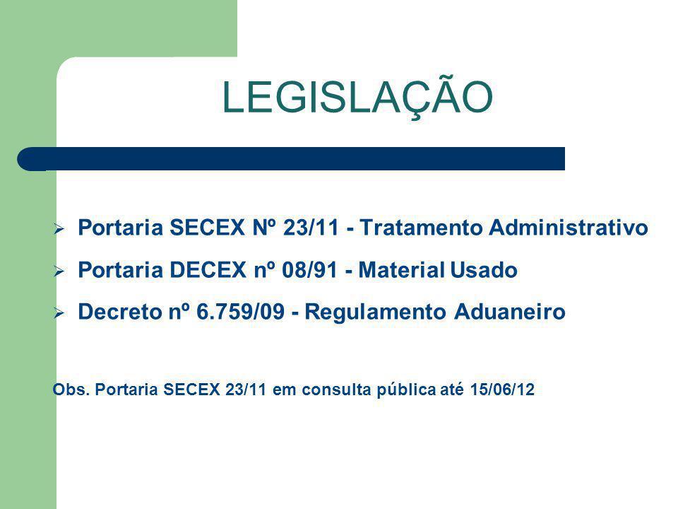 Portaria SECEX Nº 23/11 - Tratamento Administrativo Portaria DECEX nº 08/91 - Material Usado Decreto nº 6.759/09 - Regulamento Aduaneiro Obs. Portaria