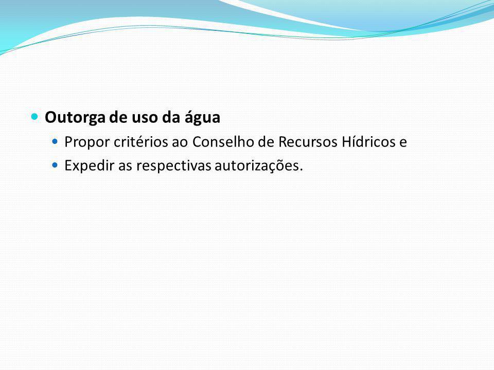 Outorga de uso da água Propor critérios ao Conselho de Recursos Hídricos e Expedir as respectivas autorizações.