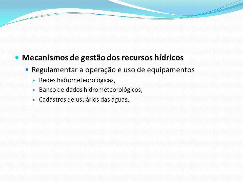 Mecanismos de gestão dos recursos hídricos Regulamentar a operação e uso de equipamentos Redes hidrometeorológicas, Banco de dados hidrometeorológicos