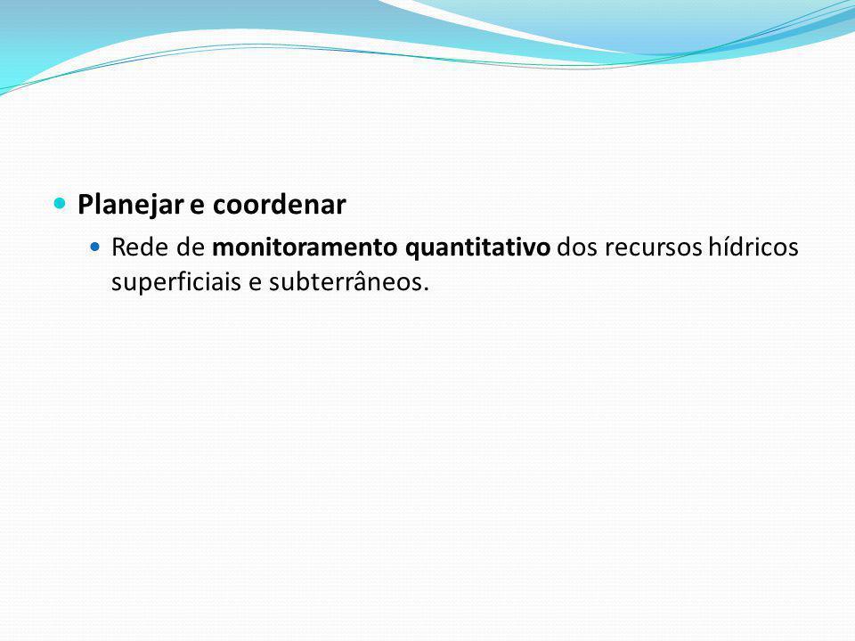 Planejar e coordenar Rede de monitoramento quantitativo dos recursos hídricos superficiais e subterrâneos.