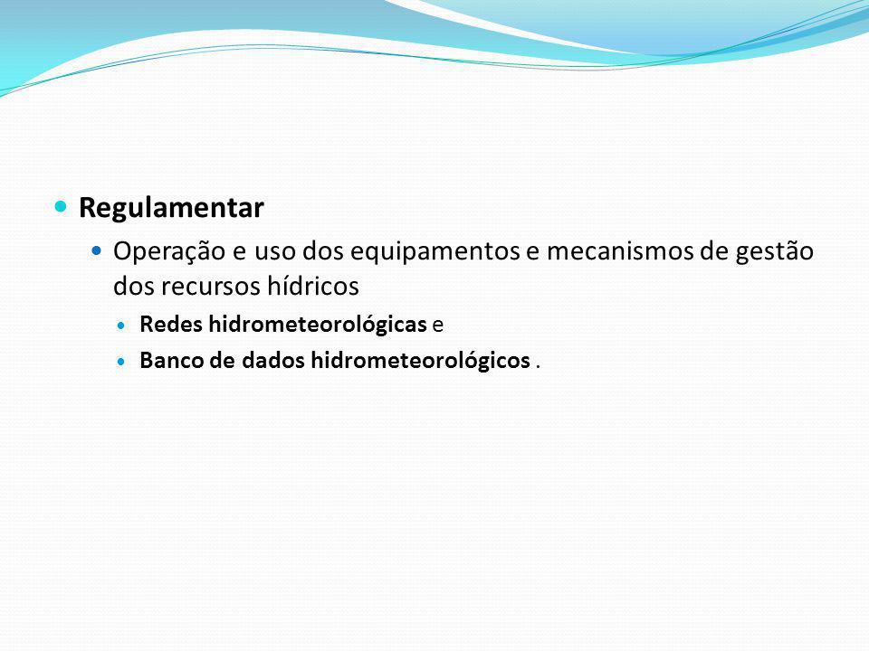 Regulamentar Operação e uso dos equipamentos e mecanismos de gestão dos recursos hídricos Redes hidrometeorológicas e Banco de dados hidrometeorológic