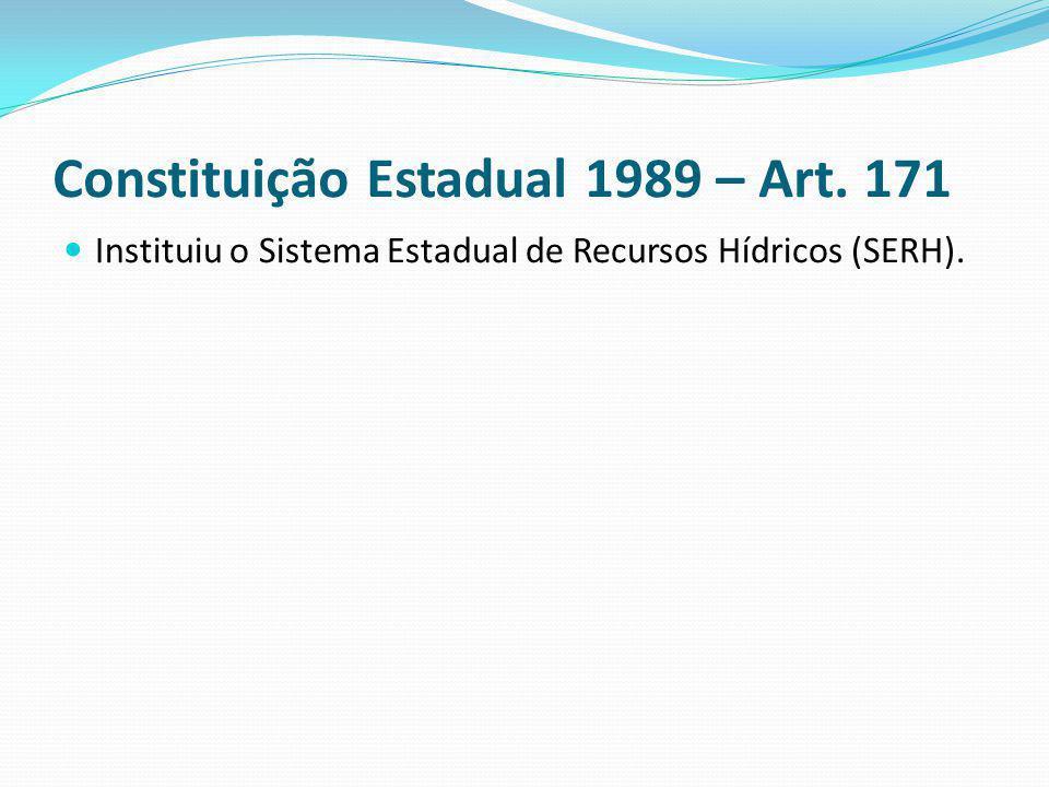 Constituição Estadual 1989 – Art. 171 Instituiu o Sistema Estadual de Recursos Hídricos (SERH).